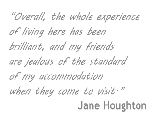 """Overall, the whole experience  of living here has been  brilliant, and my friends  are jealous of the standard  of my accommodation when they come to visit.� Jane Houghton"